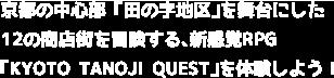 京都の中心部「田の字地区」を舞台にした12の商店街を冒険する、新感覚RPG「KYOTO TANOJI QUEST」を体験しよう!